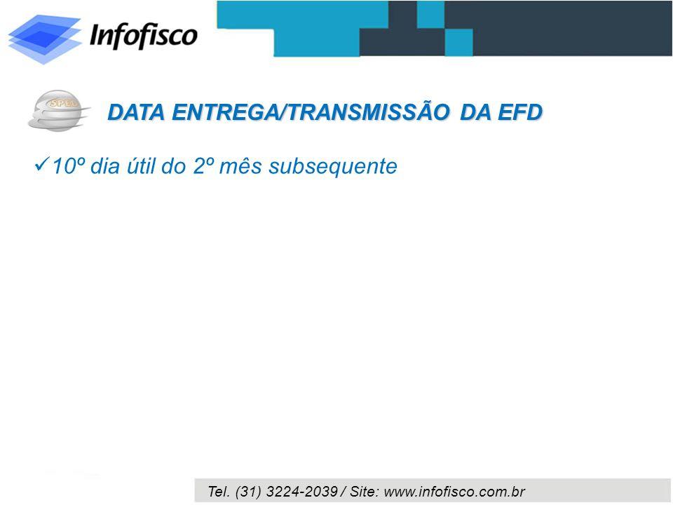 Tel. (31) 3224-2039 / Site: www.infofisco.com.br 10º dia útil do 2º mês subsequente DATA ENTREGA/TRANSMISSÃO DA EFD