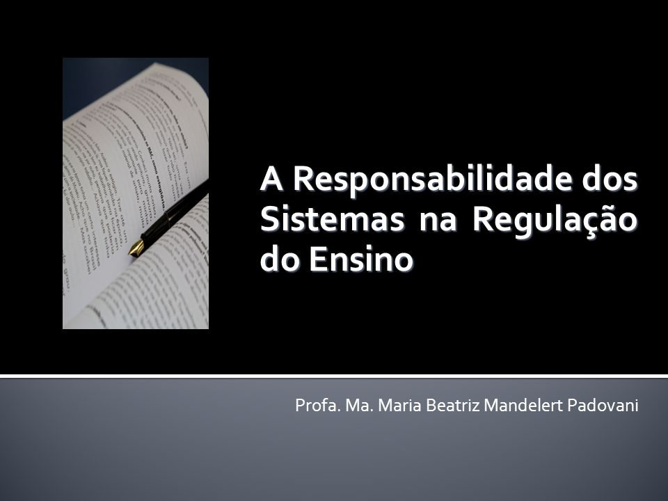 A Responsabilidade dos Sistemas na Regulação do Ensino Profa. Ma. Maria Beatriz Mandelert Padovani