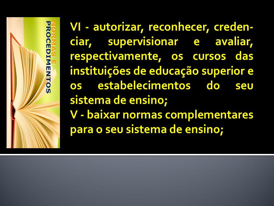 VI - autorizar, reconhecer, creden- ciar, supervisionar e avaliar, respectivamente, os cursos das instituições de educação superior e os estabelecimen