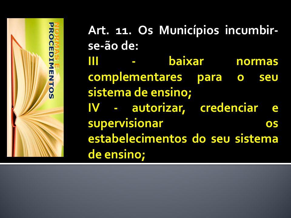 Art. 11. Os Municípios incumbir- se-ão de: III - baixar normas complementares para o seu sistema de ensino; IV - autorizar, credenciar e supervisionar