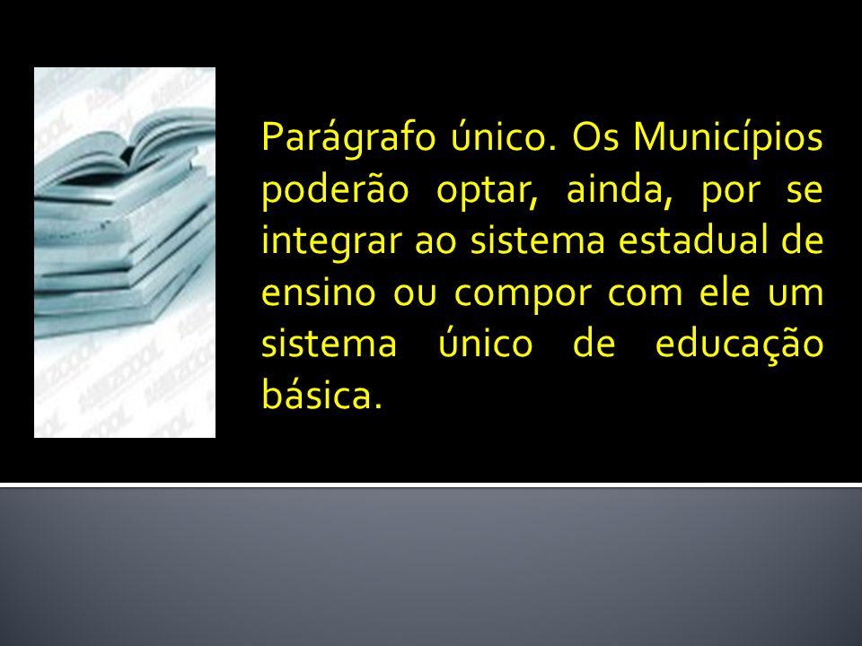 Parágrafo único. Os Municípios poderão optar, ainda, por se integrar ao sistema estadual de ensino ou compor com ele um sistema único de educação bási