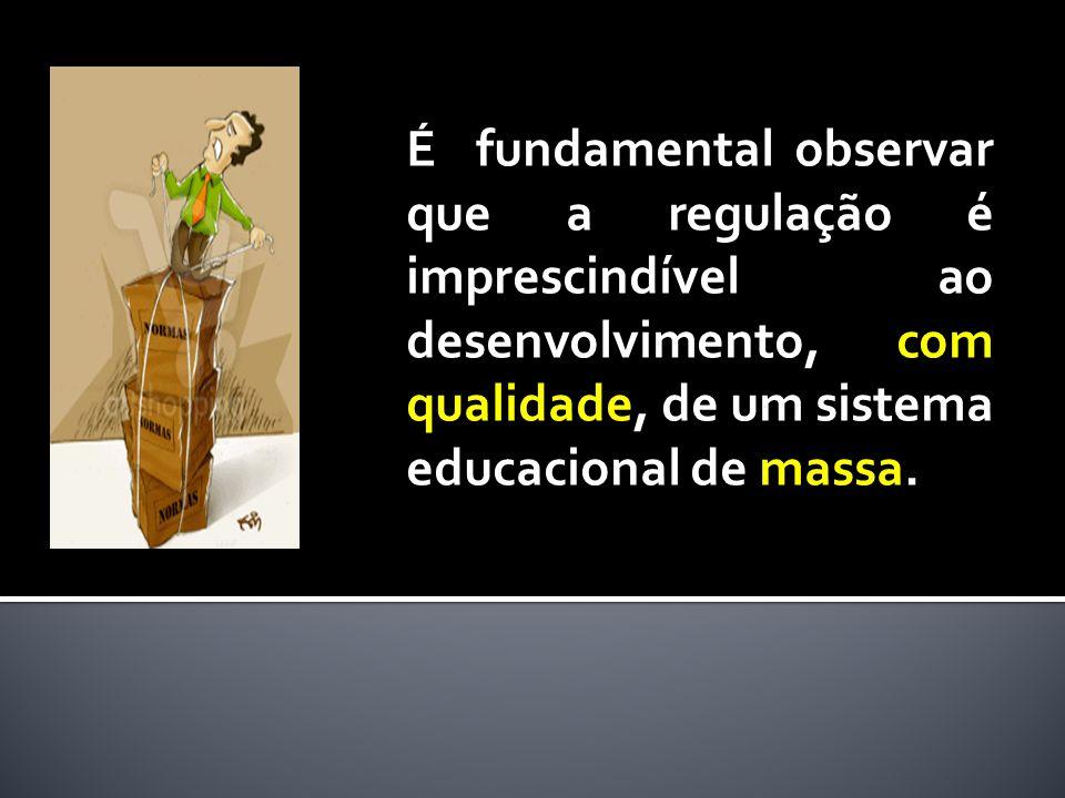 É fundamental observar que a regulação é imprescindível ao desenvolvimento, com qualidade, de um sistema educacional de massa.