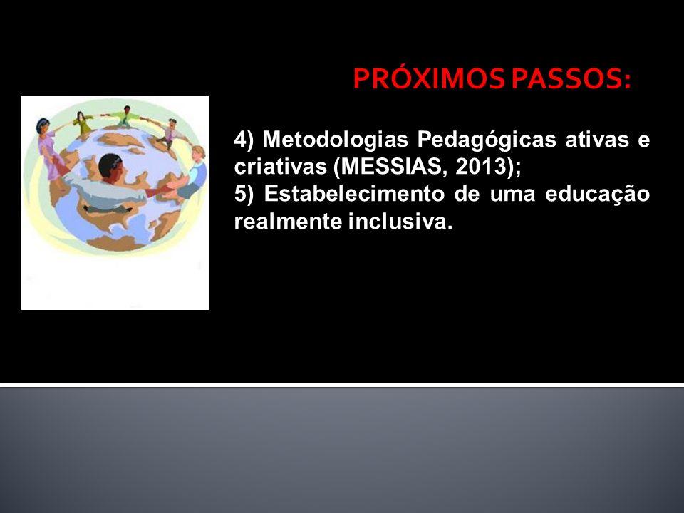 4) Metodologias Pedagógicas ativas e criativas (MESSIAS, 2013); 5) Estabelecimento de uma educação realmente inclusiva. PRÓXIMOS PASSOS: