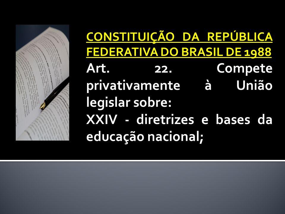 CONSTITUIÇÃO DA REPÚBLICA FEDERATIVA DO BRASIL DE 1988 Art. 22. Compete privativamente à União legislar sobre: XXIV - diretrizes e bases da educação n