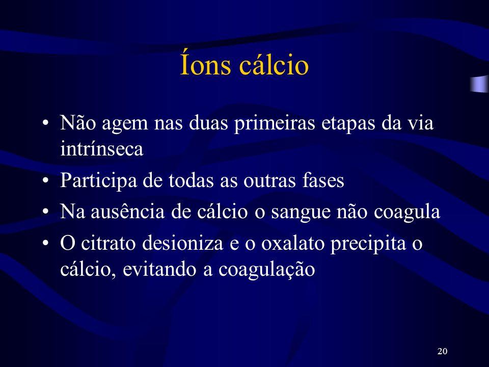 20 Íons cálcio Não agem nas duas primeiras etapas da via intrínseca Participa de todas as outras fases Na ausência de cálcio o sangue não coagula O ci