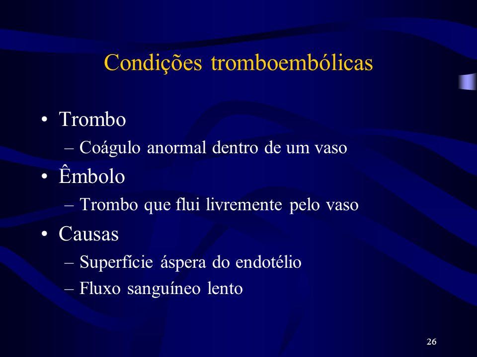 26 Condições tromboembólicas Trombo –Coágulo anormal dentro de um vaso Êmbolo –Trombo que flui livremente pelo vaso Causas –Superfície áspera do endot