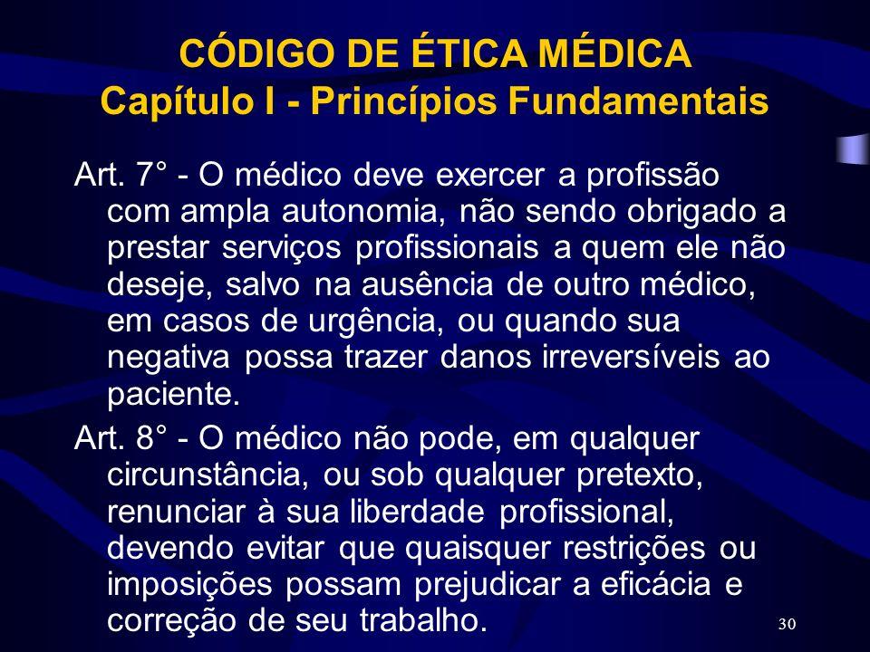 30 CÓDIGO DE ÉTICA MÉDICA Capítulo I - Princípios Fundamentais Art. 7° - O médico deve exercer a profissão com ampla autonomia, não sendo obrigado a p