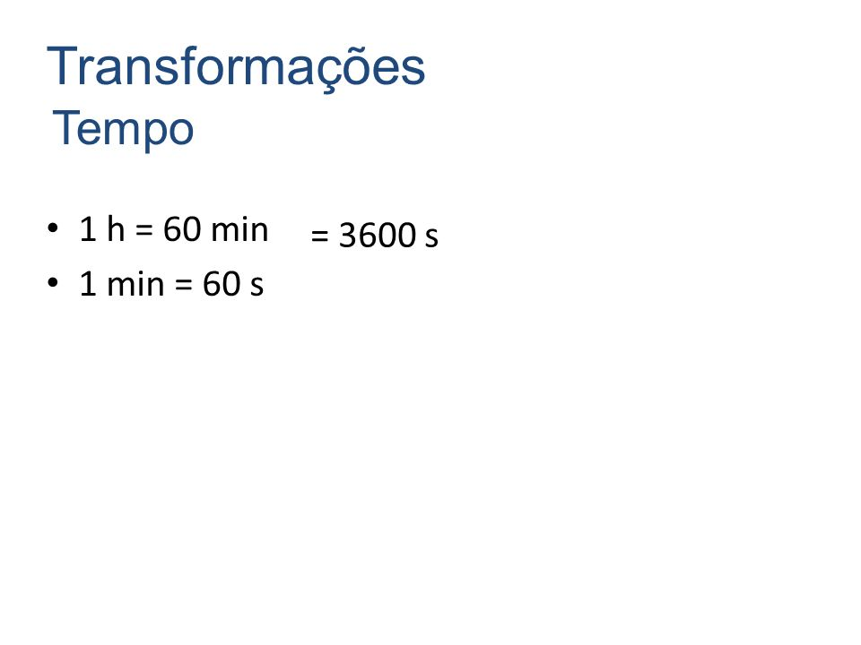 Transformações Tempo = 3600 s 1 h = 60 min 1 min = 60 s