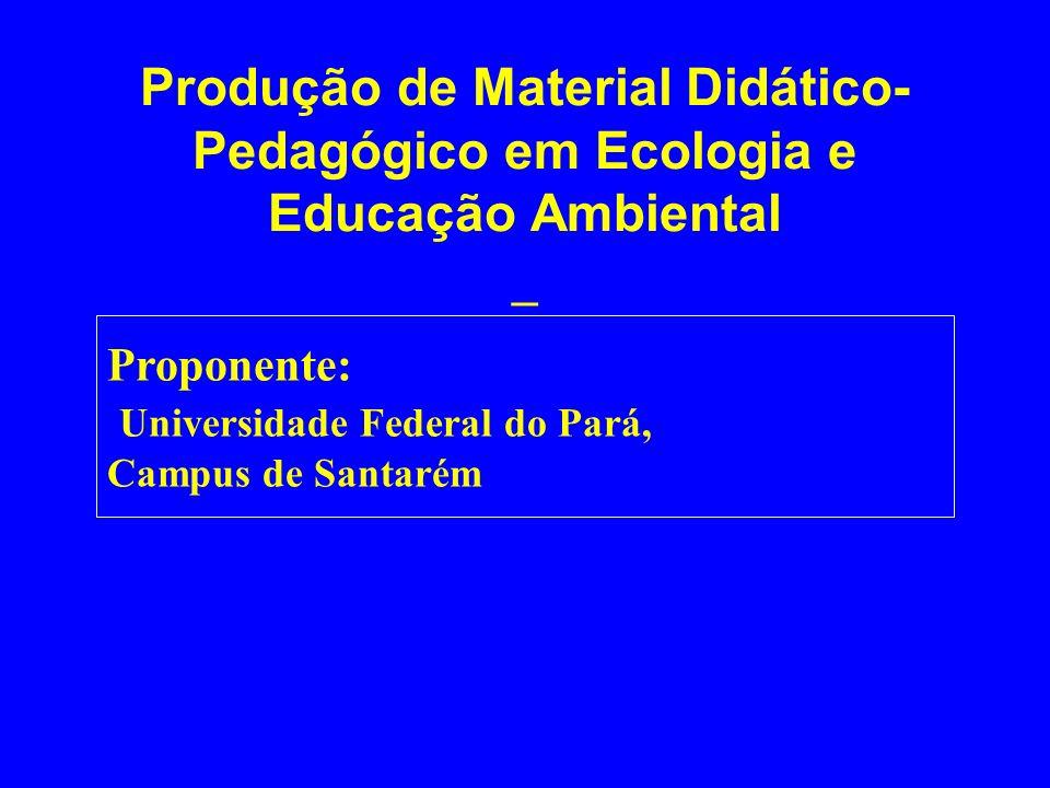 Produção de Material Didático- Pedagógico em Ecologia e Educação Ambiental _ Proponente: Universidade Federal do Pará, Campus de Santarém