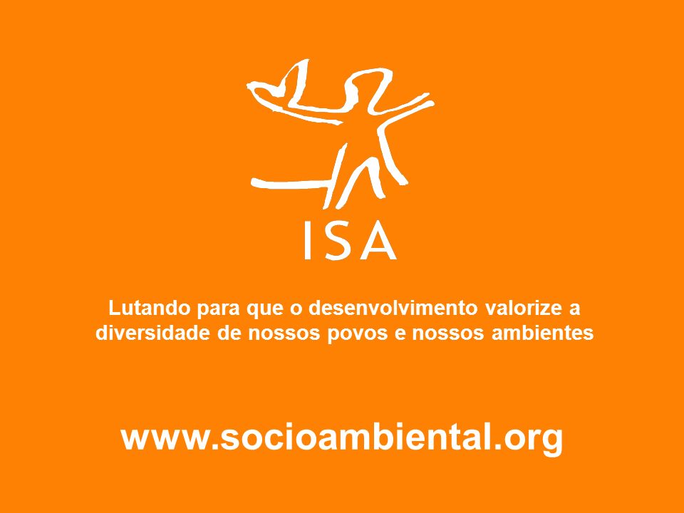 www.socioambiental.org Lutando para que o desenvolvimento valorize a diversidade de nossos povos e nossos ambientes