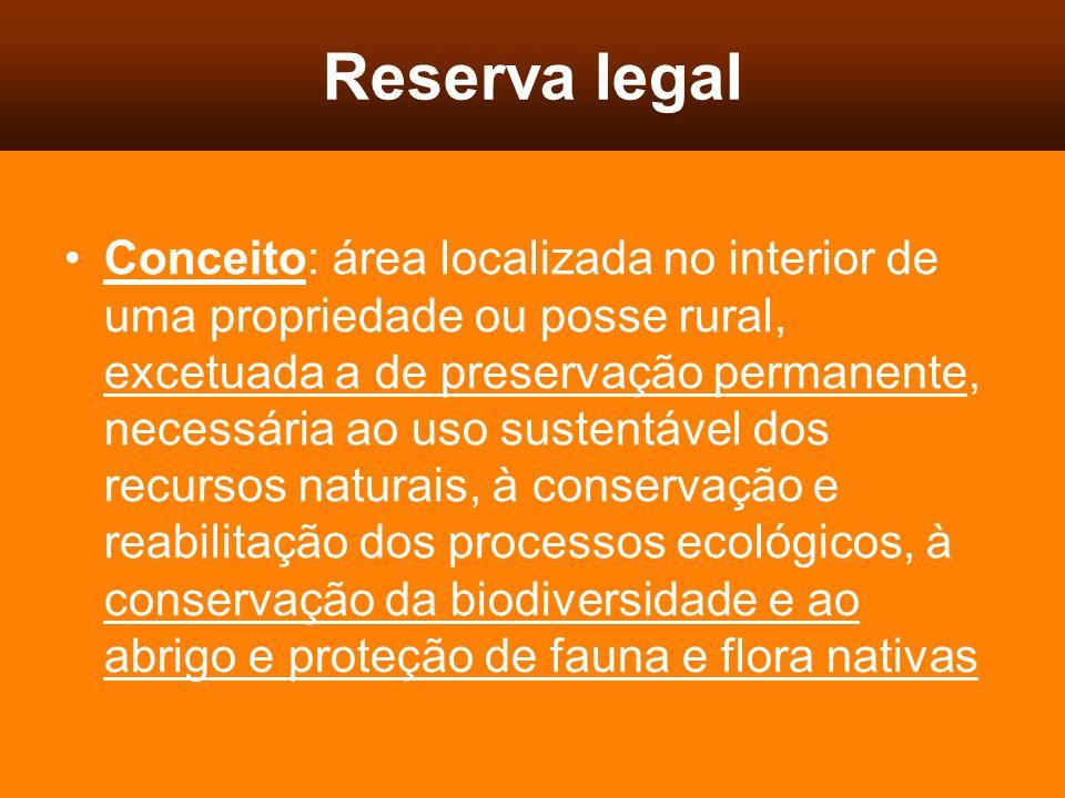 Reserva legal Conceito: área localizada no interior de uma propriedade ou posse rural, excetuada a de preservação permanente, necessária ao uso susten