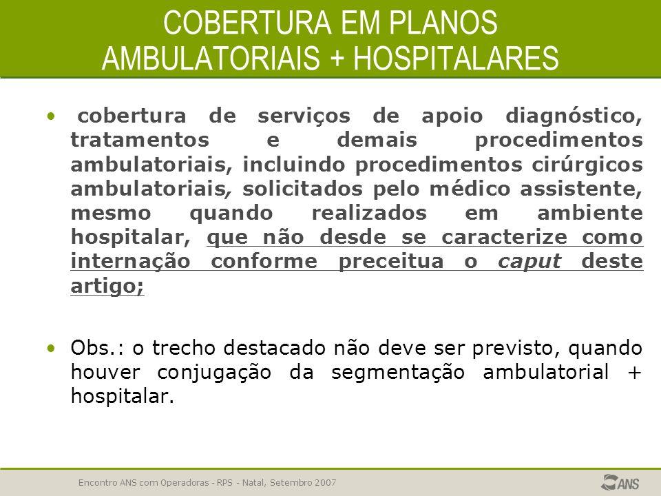 Encontro ANS com Operadoras - RPS - Natal, Setembro 2007 COBERTURA EM PLANOS AMBULATORIAIS E HOSPITALARES Art. 4 º - O Plano Ambulatorial compreende o