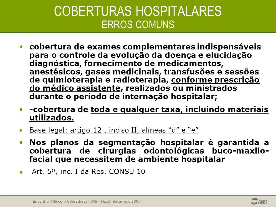 Encontro ANS com Operadoras - RPS - Natal, Setembro 2007 COBERTURAS HOSPITALARES ERROS COMUNS cobertura de internações hospitalares, vedada a limitaçã