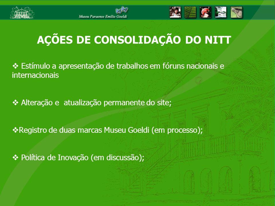 Estímulo a apresentação de trabalhos em fóruns nacionais e internacionais Alteração e atualização permanente do site; Registro de duas marcas Museu Goeldi (em processo); Política de Inovação (em discussão); AÇÕES DE CONSOLIDAÇÃO DO NITT