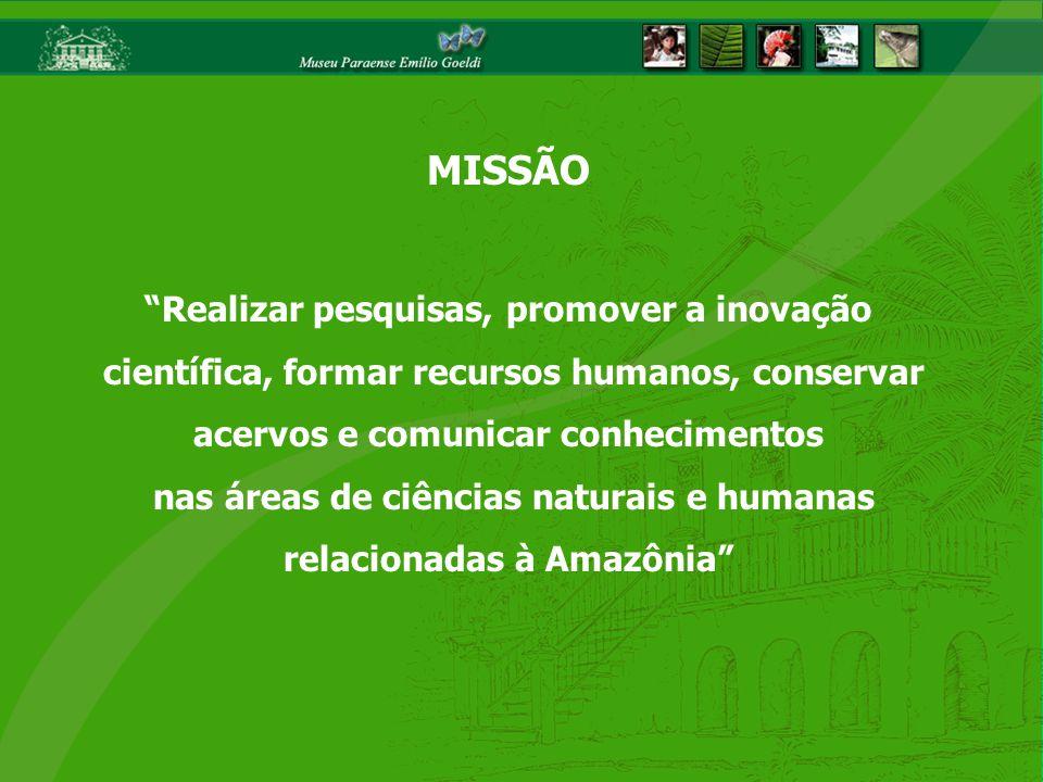 MISSÃO Realizar pesquisas, promover a inovação científica, formar recursos humanos, conservar acervos e comunicar conhecimentos nas áreas de ciências naturais e humanas relacionadas à Amazônia