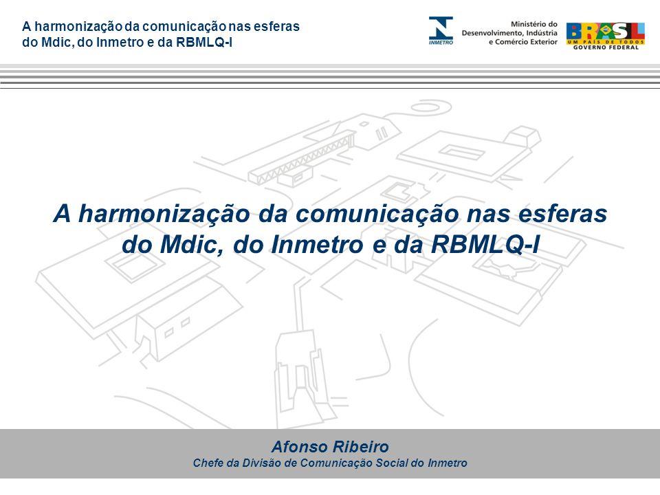 A harmonização da comunicação nas esferas do Mdic, do Inmetro e da RBMLQ-I Afonso Ribeiro Chefe da Divisão de Comunicação Social do Inmetro A harmoniz