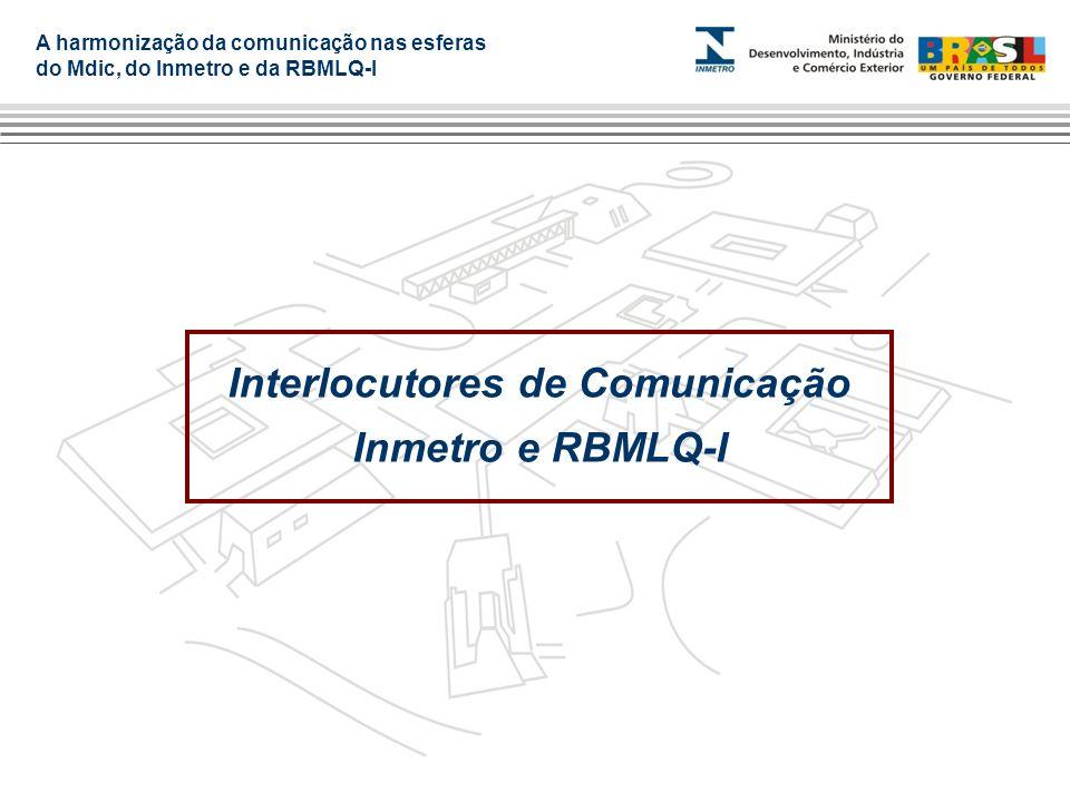 A harmonização da comunicação nas esferas do Mdic, do Inmetro e da RBMLQ-I Interlocutores de Comunicação Inmetro e RBMLQ-I