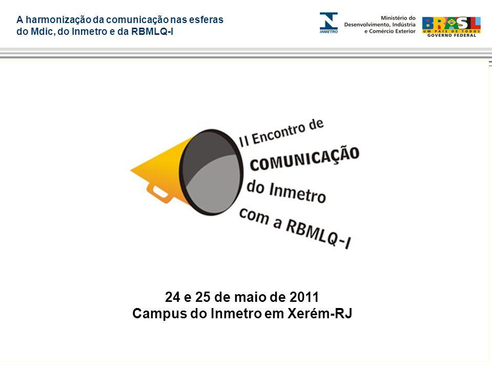A harmonização da comunicação nas esferas do Mdic, do Inmetro e da RBMLQ-I 24 e 25 de maio de 2011 Campus do Inmetro em Xerém-RJ