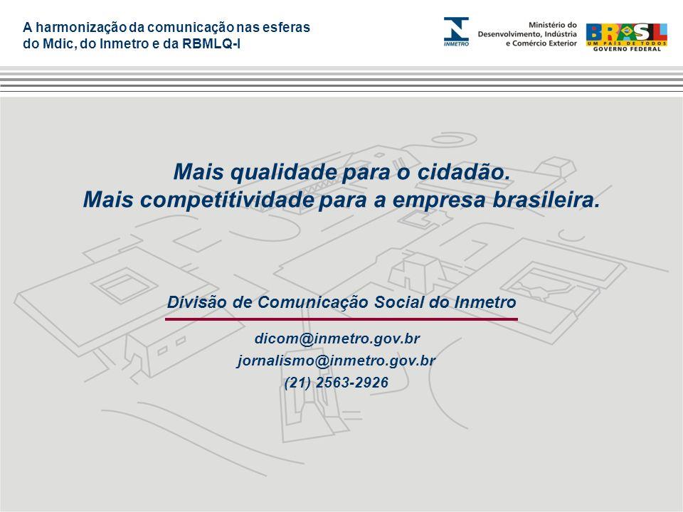 A harmonização da comunicação nas esferas do Mdic, do Inmetro e da RBMLQ-I Divisão de Comunicação Social do Inmetro dicom@inmetro.gov.br jornalismo@in