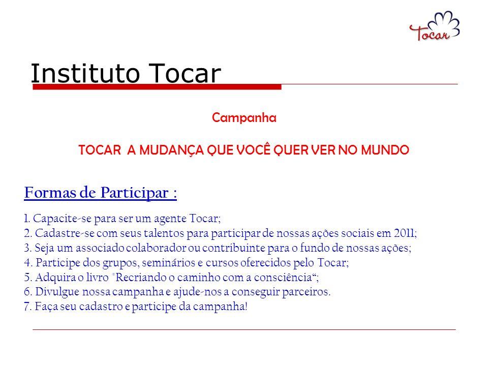 Instituto Tocar Campanha TOCAR A MUDANÇA QUE VOCÊ QUER VER NO MUNDO Formas de Participar : 1. Capacite-se para ser um agente Tocar; 2. Cadastre-se com