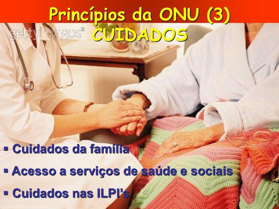 Princípios da ONU (3) CUIDADOS Cuidados da família Cuidados da família Acesso a serviços de saúde e sociais Acesso a serviços de saúde e sociais Cuida