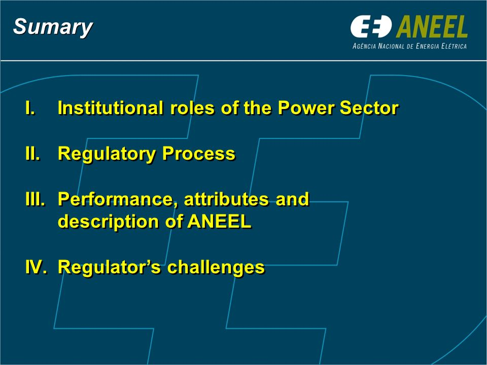 Sumary I.Institutional roles of the Power Sector II.Regulatory Process III.Performance, attributes and description of ANEEL IV.Regulators challenges I