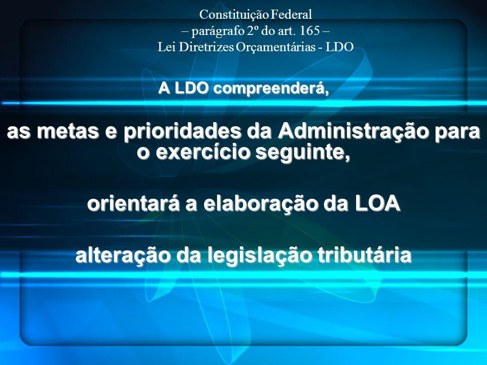 A LDO compreenderá, as metas e prioridades da Administração para o exercício seguinte, orientará a elaboração da LOA alteração da legislação tributári