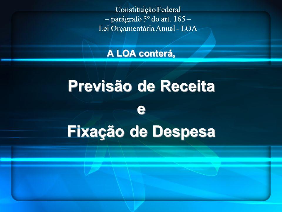 A LOA conterá, Previsão de Receita e Fixação de Despesa Constituição Federal – parágrafo 5º do art. 165 – Lei Orçamentária Anual - LOA