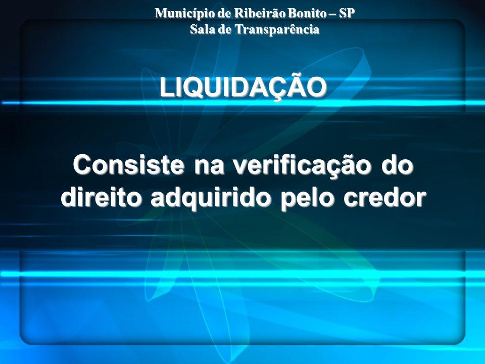 LIQUIDAÇÃO Consiste na verificação do direito adquirido pelo credor Município de Ribeirão Bonito – SP Sala de Transparência