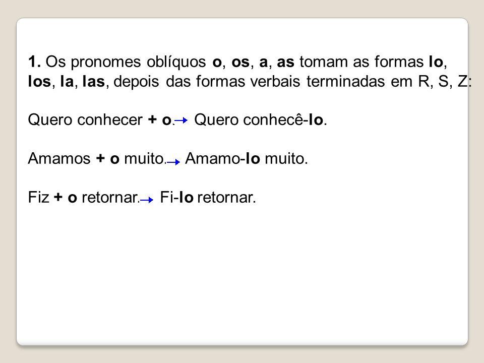 1. Os pronomes oblíquos o, os, a, as tomam as formas lo, los, la, las, depois das formas verbais terminadas em R, S, Z: Quero conhecer + o. Quero conh