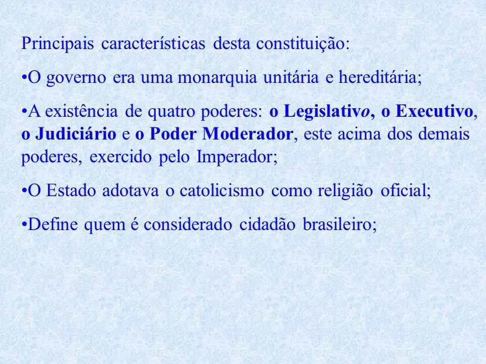 Principais características desta constituição: O governo era uma monarquia unitária e hereditária; A existência de quatro poderes: o Legislativo, o Executivo, o Judiciário e o Poder Moderador, este acima dos demais poderes, exercido pelo Imperador; O Estado adotava o catolicismo como religião oficial; Define quem é considerado cidadão brasileiro;