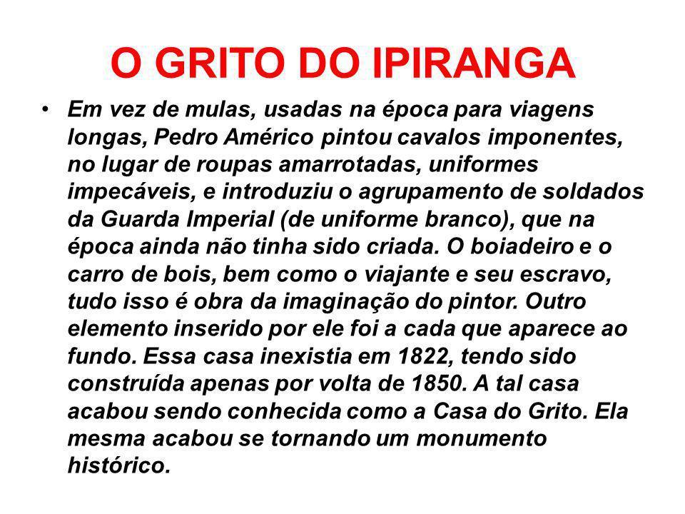 O GRITO DO IPIRANGA A imagem é a reprodução do quadro O Grito do Ipiranga, de autoria de Pedro Américo (1843 – 1905). Trata-se de uma pintura históric