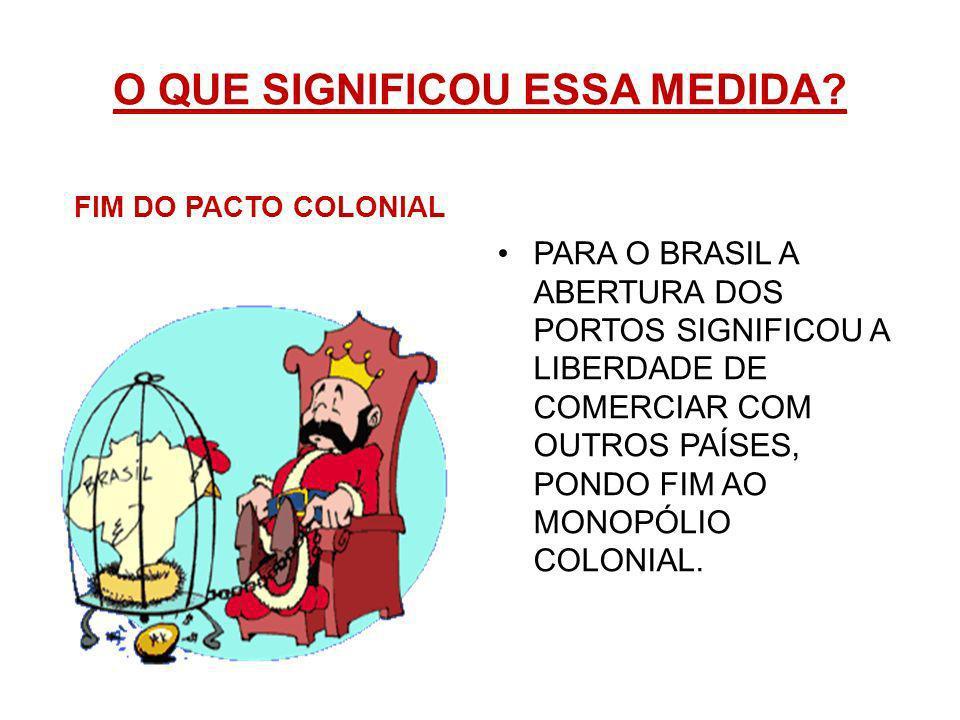ABERTURA DOS PORTOS EM JANEIRO DE 1808 D. JOÃO DECRETOU A ABERTURA DOS PORTOS BRASILEIROS AO COMÉRCIO COM TODAS AS NAÇÕES AMIGAS.