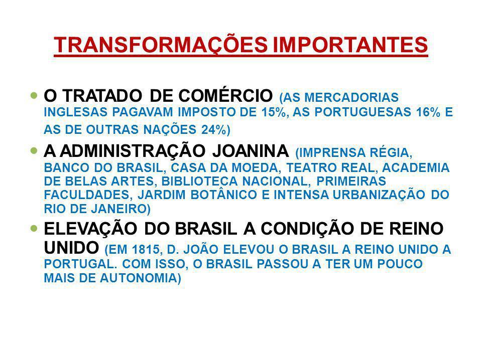 TRANSFORMAÇÕES IMPORTANTES O TRATADO DE COMÉRCIO (AS MERCADORIAS INGLESAS PAGAVAM IMPOSTO DE 15%, AS PORTUGUESAS 16% E AS DE OUTRAS NAÇÕES 24%) A ADMINISTRAÇÃO JOANINA (IMPRENSA RÉGIA, BANCO DO BRASIL, CASA DA MOEDA, TEATRO REAL, ACADEMIA DE BELAS ARTES, BIBLIOTECA NACIONAL, PRIMEIRAS FACULDADES, JARDIM BOTÂNICO E INTENSA URBANIZAÇÃO DO RIO DE JANEIRO) ELEVAÇÃO DO BRASIL A CONDIÇÃO DE REINO UNIDO (EM 1815, D.