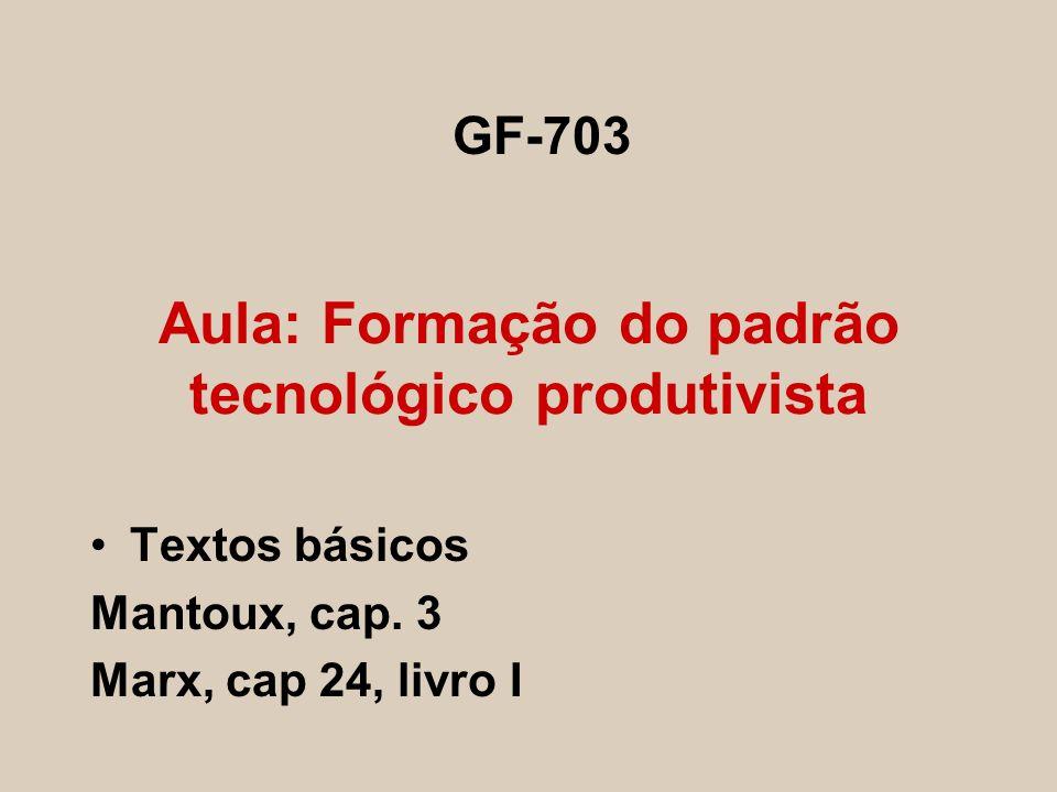 Aula: Formação do padrão tecnológico produtivista Textos básicos Mantoux, cap. 3 Marx, cap 24, livro I GF-703