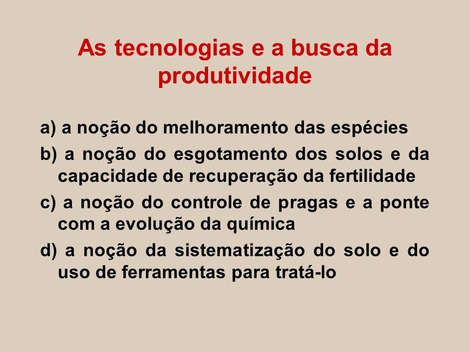 As tecnologias e a busca da produtividade a) a noção do melhoramento das espécies b) a noção do esgotamento dos solos e da capacidade de recuperação d