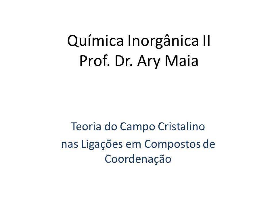 Química Inorgânica II Prof. Dr. Ary Maia Teoria do Campo Cristalino nas Ligações em Compostos de Coordenação