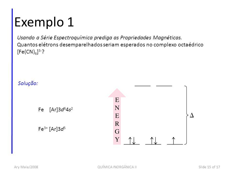 Ary Maia/2008QUÍMICA INORGÂNICA IISlide 15 of 17 Exemplo 1 Usando a Série Espectroquímica prediga as Propriedades Magnéticas. Quantos elétrons desempa