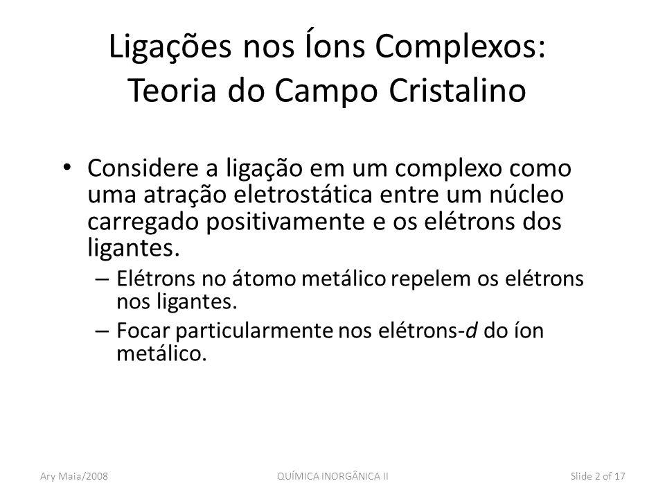 Ary Maia/2008QUÍMICA INORGÂNICA IISlide 2 of 17 Ligações nos Íons Complexos: Teoria do Campo Cristalino Considere a ligação em um complexo como uma at
