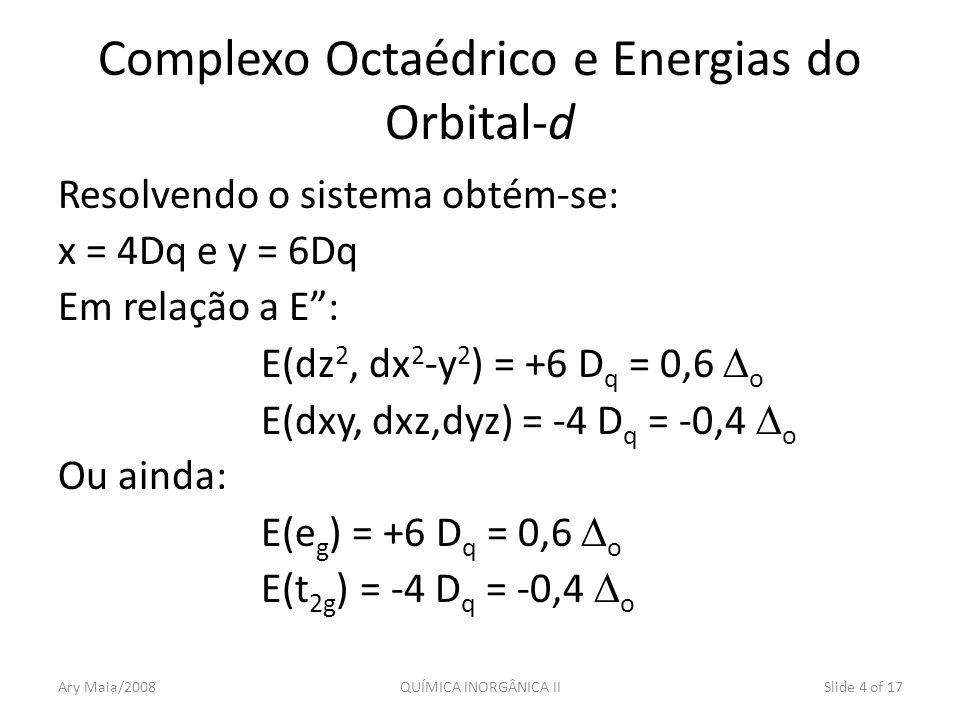 Resolvendo o sistema obtém-se: x = 4Dq e y = 6Dq Em relação a E: E(dz 2, dx 2 -y 2 ) = +6 D q = 0,6 o E(dxy, dxz,dyz) = -4 D q = -0,4 o Ou ainda: E(e