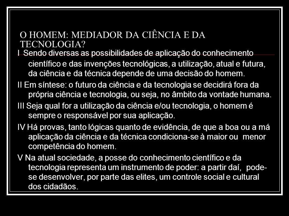 O HOMEM: MEDIADOR DA CIÊNCIA E DA TECNOLOGIA? I Sendo diversas as possibilidades de aplicação do conhecimento científico e das invenções tecnológicas,