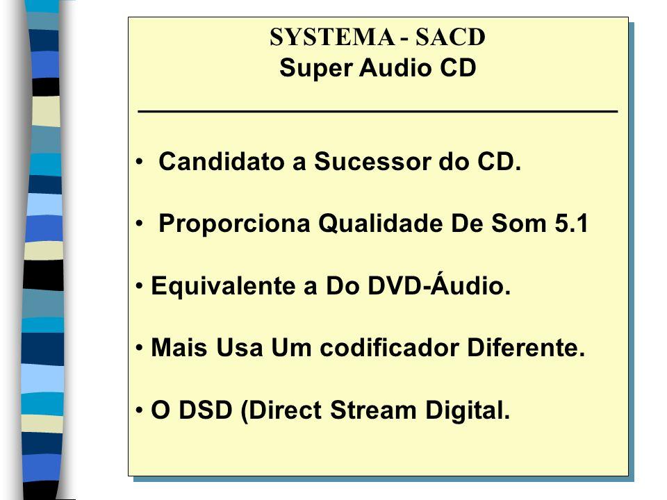 SYSTEMA - SACD Super Audio CD _________________________________ Candidato a Sucessor do CD. Proporciona Qualidade De Som 5.1 Equivalente a Do DVD-Áudi