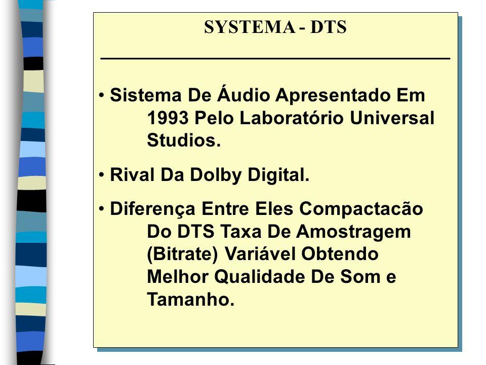 SYSTEMA - DTS _________________________________ Sistema De Áudio Apresentado Em 1993 Pelo Laboratório Universal Studios.