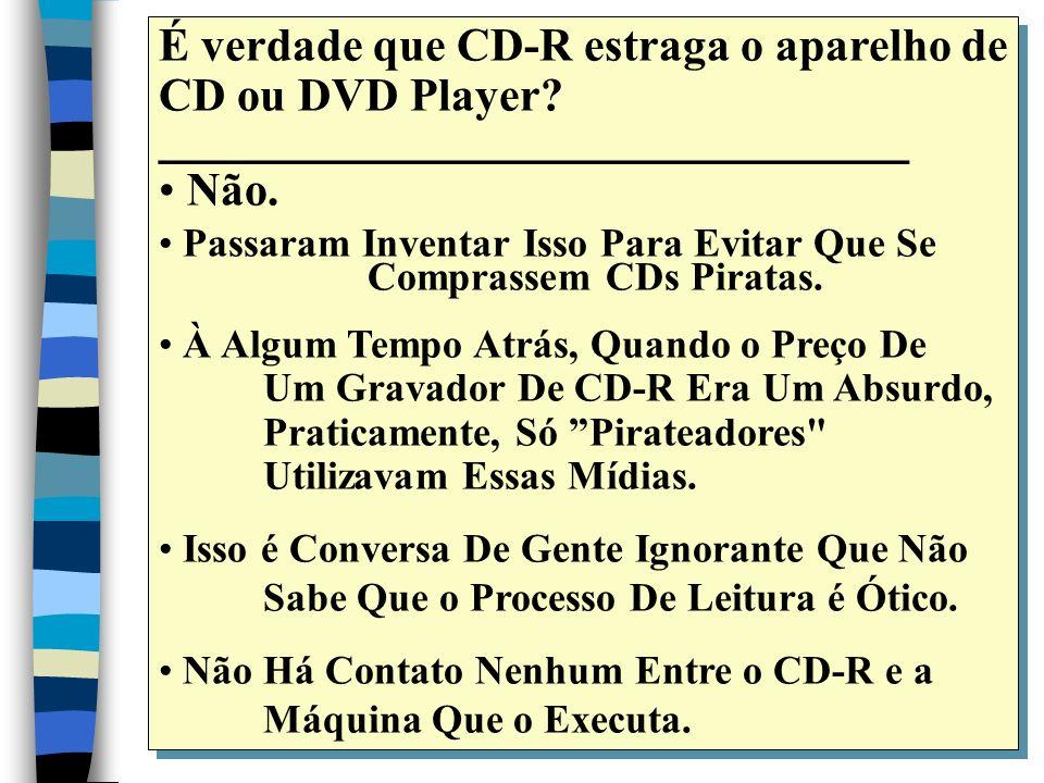 É verdade que CD-R estraga o aparelho de CD ou DVD Player.