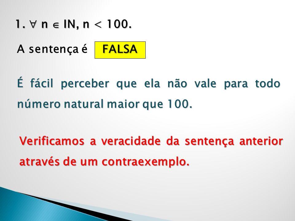 1. n IN, n < 100. A sentença é FALSA É fácil perceber que ela não vale para todo número natural maior que 100. Verificamos a veracidade da sentença an