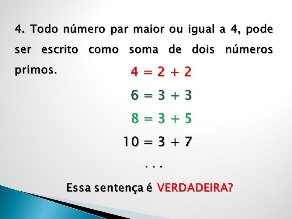 4. Todo número par maior ou igual a 4, pode ser escrito como soma de dois números primos. 4 = 2 + 2 6 = 3 + 3 6 = 3 + 3 8 = 3 + 5 8 = 3 + 5 10 = 3 + 7