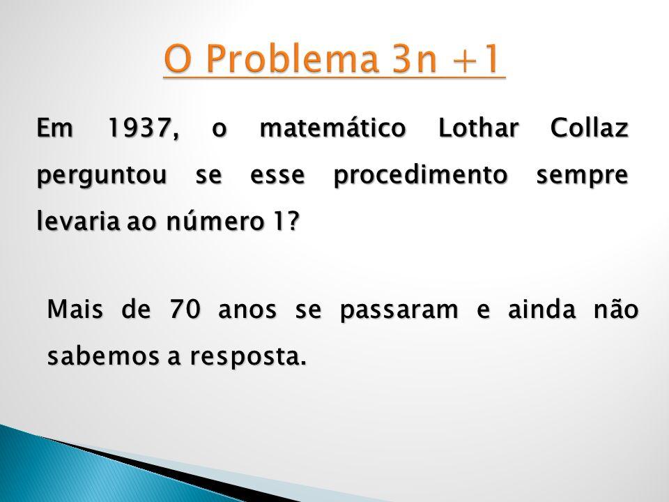 Em 1937, o matemático Lothar Collaz perguntou se esse procedimento sempre levaria ao número 1? Mais de 70 anos se passaram e ainda não sabemos a respo