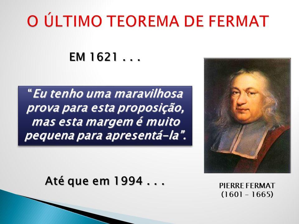 PIERRE FERMAT (1601 – 1665) EM 1621... Eu tenho uma maravilhosa prova para esta proposição, mas esta margem é muito pequena para apresentá-la.Eu tenho