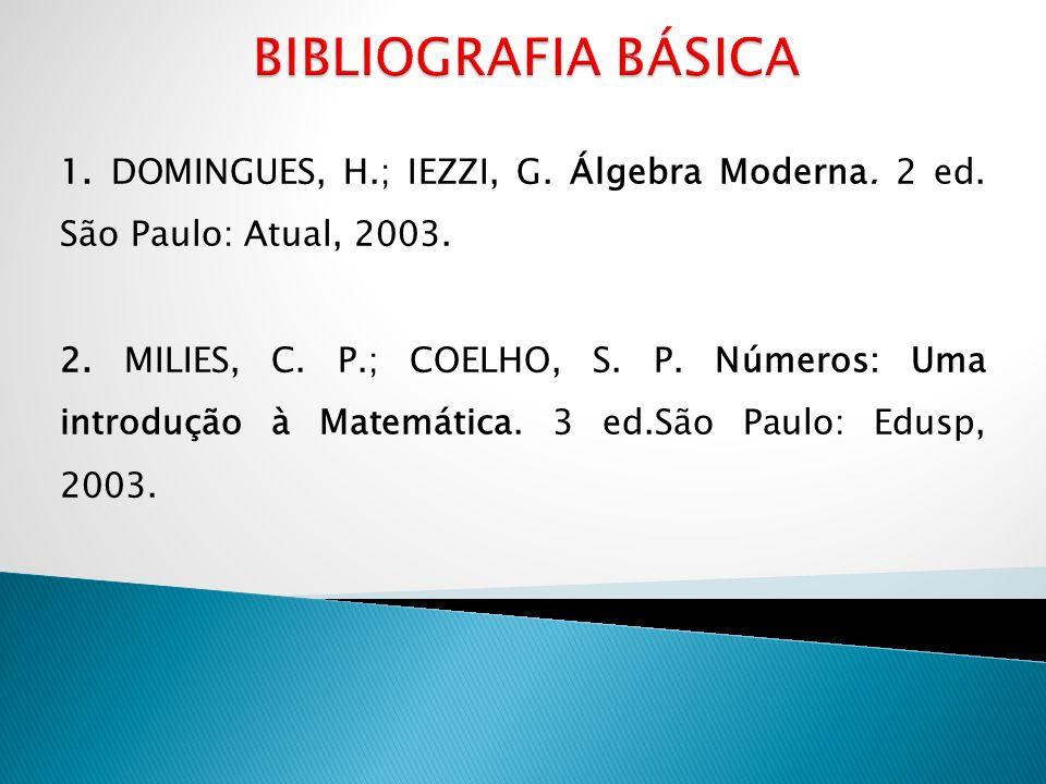 1. DOMINGUES, H.; IEZZI, G. Álgebra Moderna. 2 ed. São Paulo: Atual, 2003. 2. MILIES, C. P.; COELHO, S. P. Números: Uma introdução à Matemática. 3 ed.