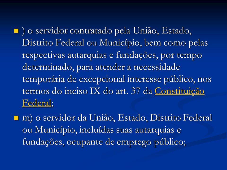 ) o servidor contratado pela União, Estado, Distrito Federal ou Município, bem como pelas respectivas autarquias e fundações, por tempo determinado, p